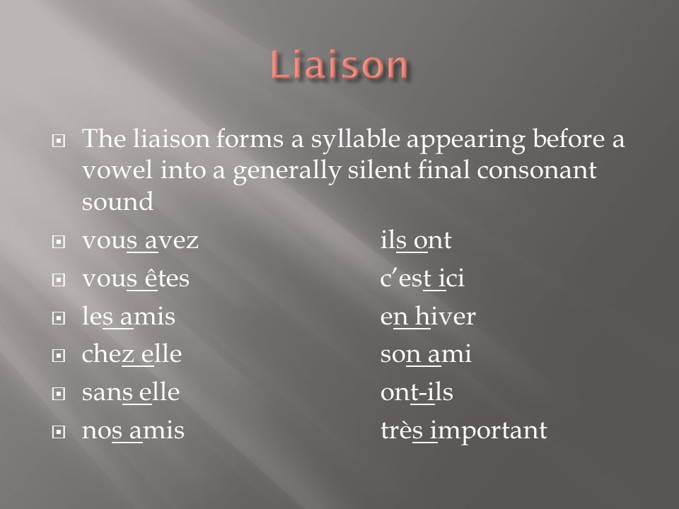 Liaison The liaison forms a syllable appearing before a vowel into a generally silent final consonant sound.