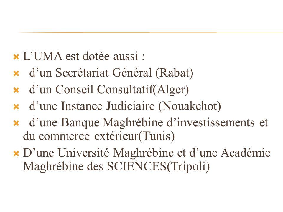 L'UMA est dotée aussi : d'un Secrétariat Général (Rabat) d'un Conseil Consultatif(Alger) d'une Instance Judiciaire (Nouakchot)