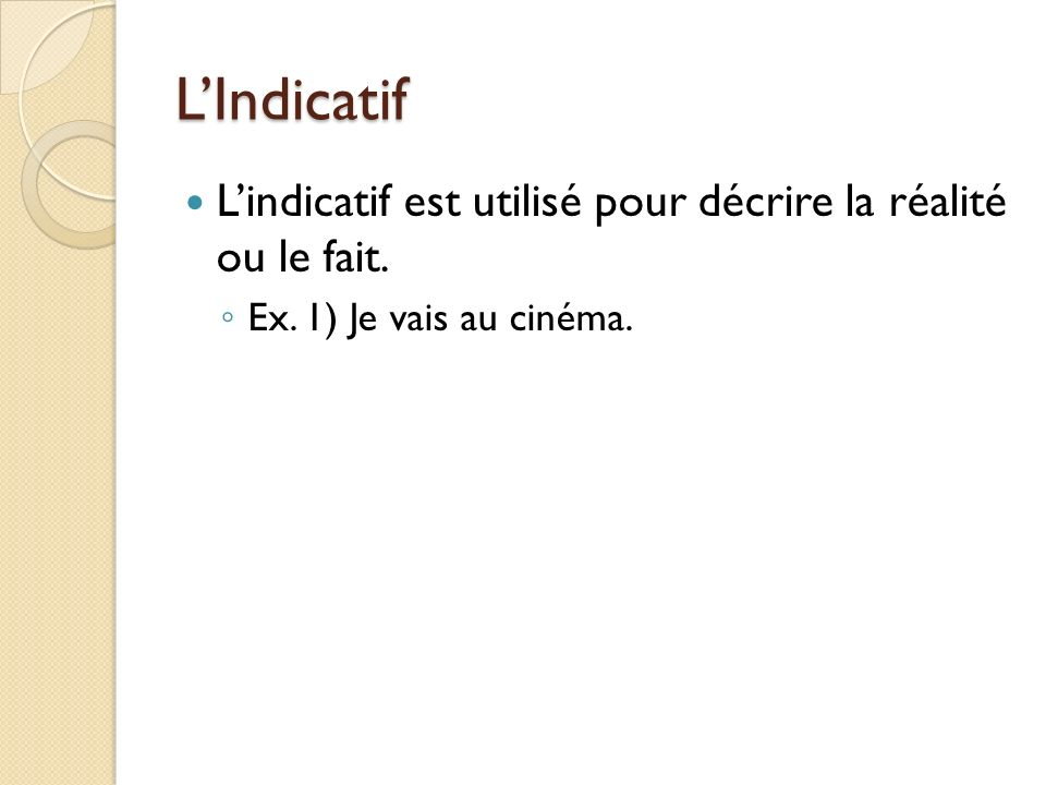 L'Indicatif L'indicatif est utilisé pour décrire la réalité ou le fait. Ex. 1) Je vais au cinéma.