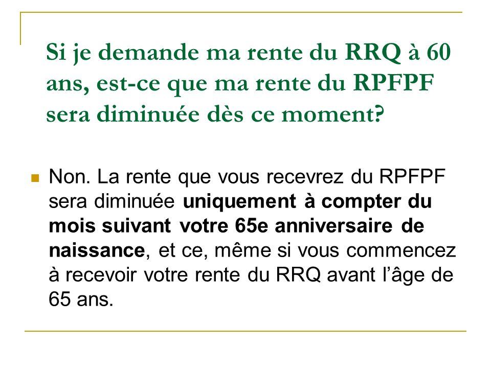 Si je demande ma rente du RRQ à 60 ans, est-ce que ma rente du RPFPF sera diminuée dès ce moment