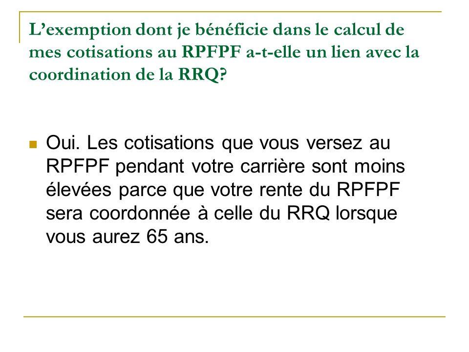 L'exemption dont je bénéficie dans le calcul de mes cotisations au RPFPF a-t-elle un lien avec la coordination de la RRQ