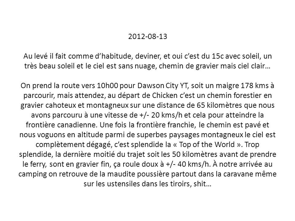 2012-08-13 Au levé il fait comme d'habitude, deviner, et oui c'est du 15c avec soleil, un très beau soleil et le ciel est sans nuage, chemin de gravier mais ciel clair… On prend la route vers 10h00 pour Dawson City YT, soit un maigre 178 kms à parcourir, mais attendez, au départ de Chicken c'est un chemin forestier en gravier cahoteux et montagneux sur une distance de 65 kilomètres que nous avons parcouru à une vitesse de +/- 20 kms/h et cela pour atteindre la frontière canadienne.