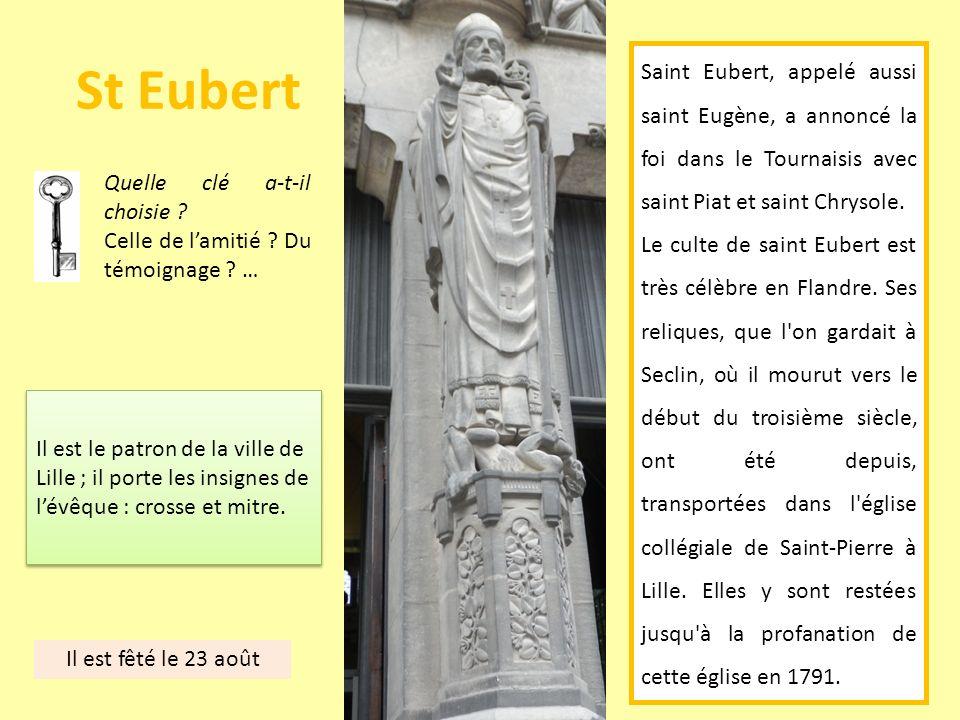 St Eubert Saint Eubert, appelé aussi saint Eugène, a annoncé la foi dans le Tournaisis avec saint Piat et saint Chrysole.