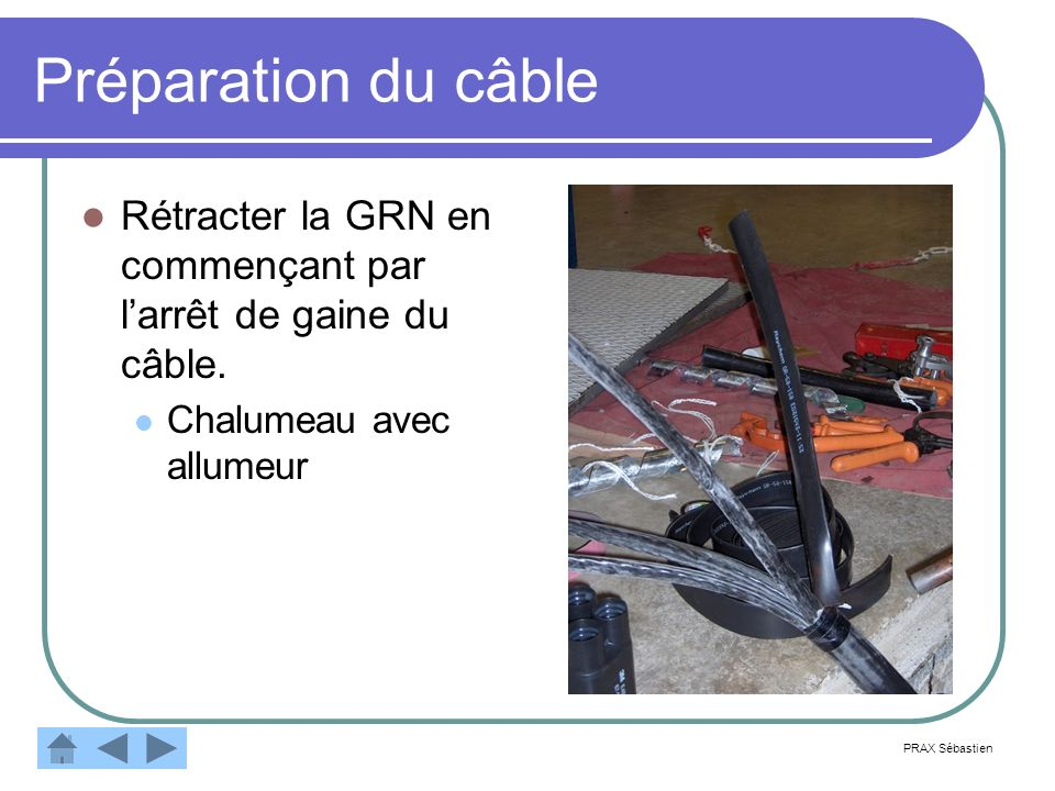 Préparation du câble Rétracter la GRN en commençant par l'arrêt de gaine du câble. Chalumeau avec allumeur.