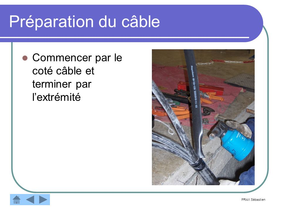 Préparation du câble Commencer par le coté câble et terminer par l'extrémité PRAX Sébastien