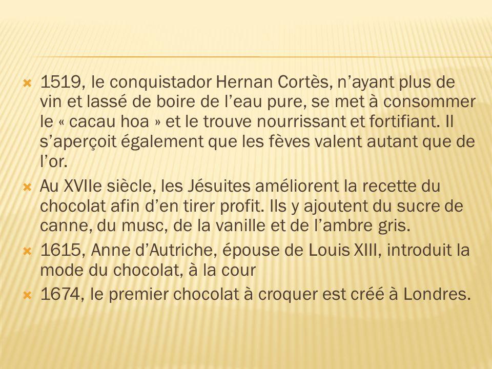 1519, le conquistador Hernan Cortès, n'ayant plus de vin et lassé de boire de l'eau pure, se met à consommer le « cacau hoa » et le trouve nourrissant et fortifiant. Il s'aperçoit également que les fèves valent autant que de l'or.