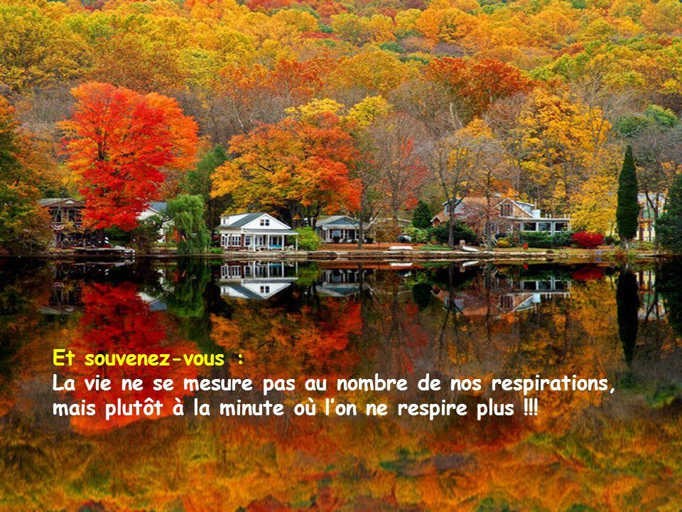 Et souvenez-vous : La vie ne se mesure pas au nombre de nos respirations, mais plutôt à la minute où l'on ne respire plus !!!