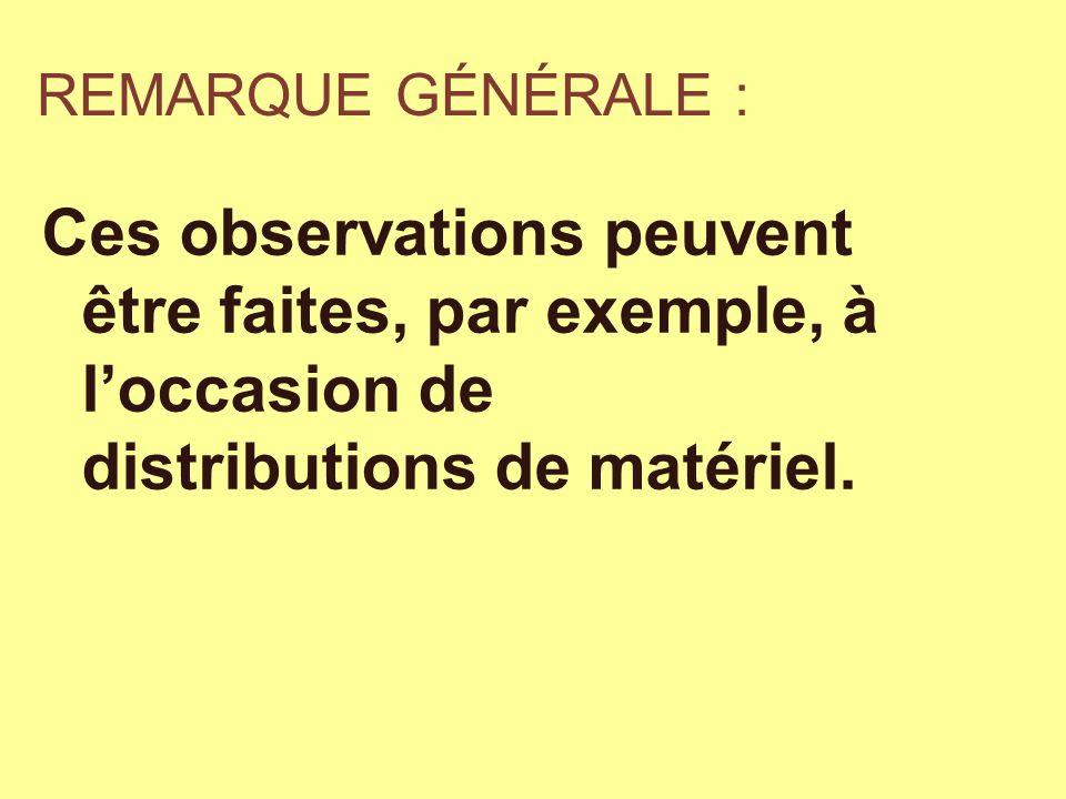 REMARQUE GÉNÉRALE : Ces observations peuvent être faites, par exemple, à l'occasion de distributions de matériel.