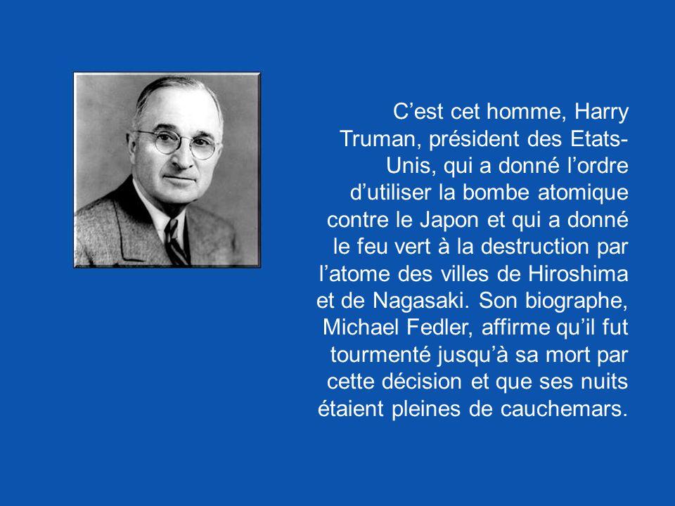 C'est cet homme, Harry Truman, président des Etats-Unis, qui a donné l'ordre d'utiliser la bombe atomique contre le Japon et qui a donné le feu vert à la destruction par l'atome des villes de Hiroshima et de Nagasaki.