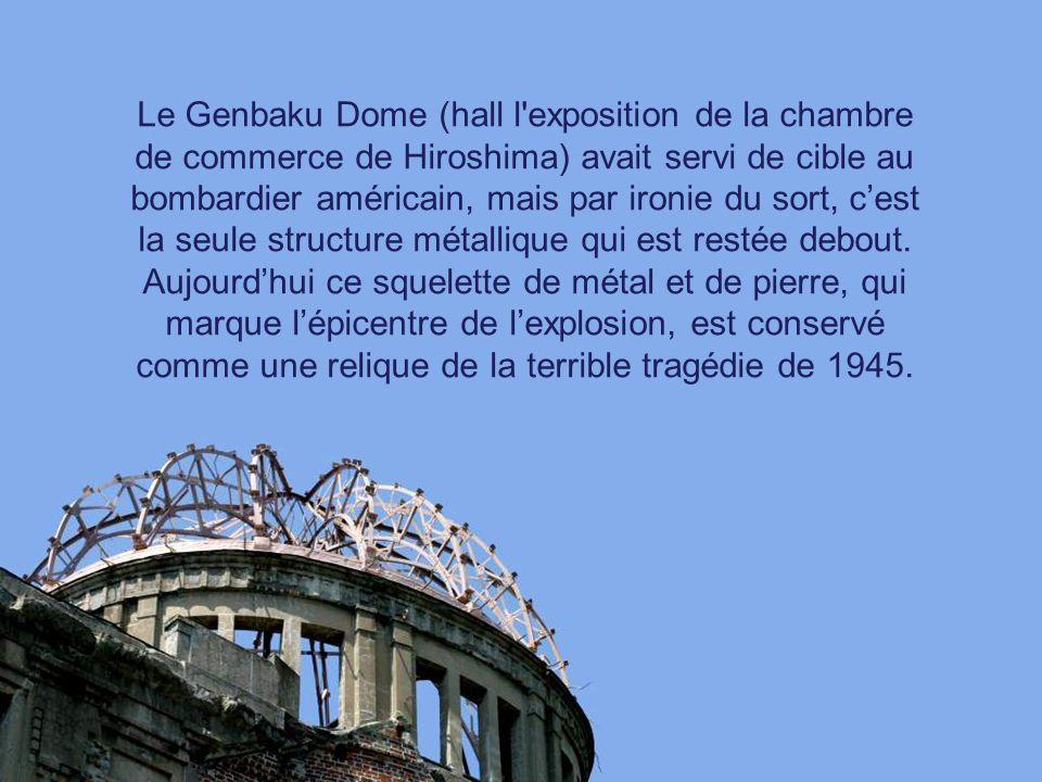 Le Genbaku Dome (hall l exposition de la chambre de commerce de Hiroshima) avait servi de cible au bombardier américain, mais par ironie du sort, c'est la seule structure métallique qui est restée debout.