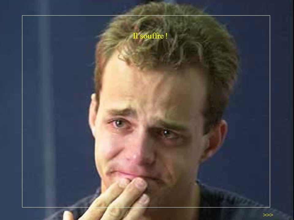 Il souffre ! >>>