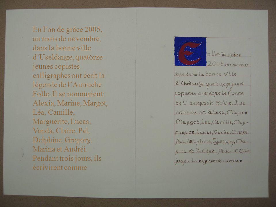 En l'an de grâce 2005, au mois de novembre, dans la bonne ville d'Useldange, quatorze jeunes copistes calligraphes ont écrit la légende de l'Autruche Folle.