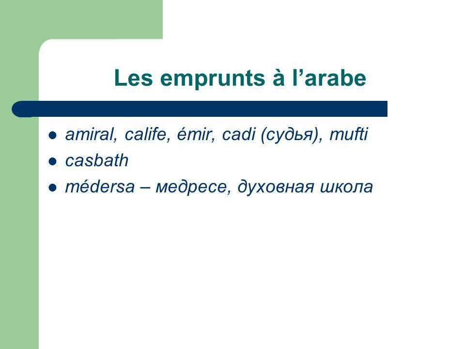 Les emprunts à l'arabe amiral, calife, émir, cadi (судья), mufti