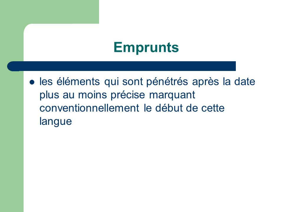 Emprunts les éléments qui sont pénétrés après la date plus au moins précise marquant conventionnellement le début de cette langue.