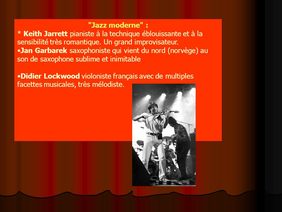 Jazz moderne : * Keith Jarrett pianiste à la technique éblouissante et à la sensibilité très romantique. Un grand improvisateur.