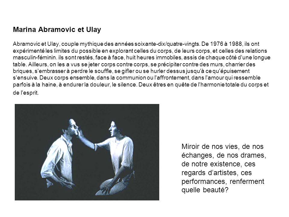 Marina Abramovic et Ulay Abramovic et Ulay, couple mythique des années soixante-dix/quatre-vingts. De 1976 à 1988, ils ont expérimenté les limites du possible en explorant celles du corps, de leurs corps, et celles des relations masculin-féminin. ils sont restés, face à face, huit heures immobiles, assis de chaque côté d une longue table. Ailleurs, on les a vus se jeter corps contre corps, se précipiter contre des murs, charrier des briques, s embrasser à perdre le souffle, se gifler ou se hurler dessus jusqu à ce qu épuisement s ensuive. Deux corps ensemble, dans la communion ou l affrontement, dans l amour qui ressemble parfois à la haine, à endurer la douleur, le silence. Deux êtres en quête de l harmonie totale du corps et de l esprit.
