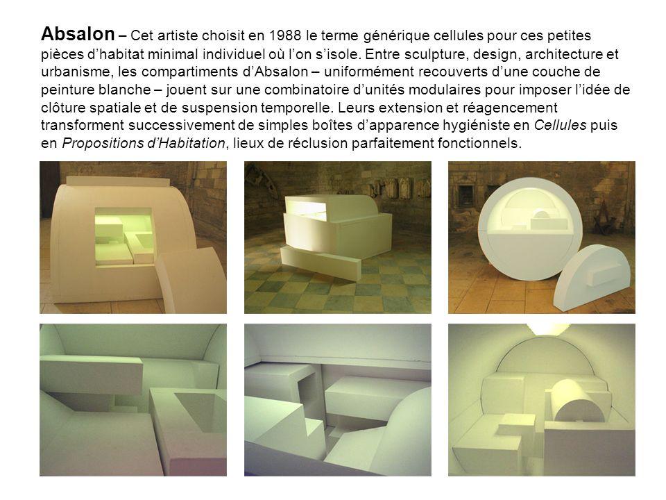 Absalon – Cet artiste choisit en 1988 le terme générique cellules pour ces petites pièces d'habitat minimal individuel où l'on s'isole.