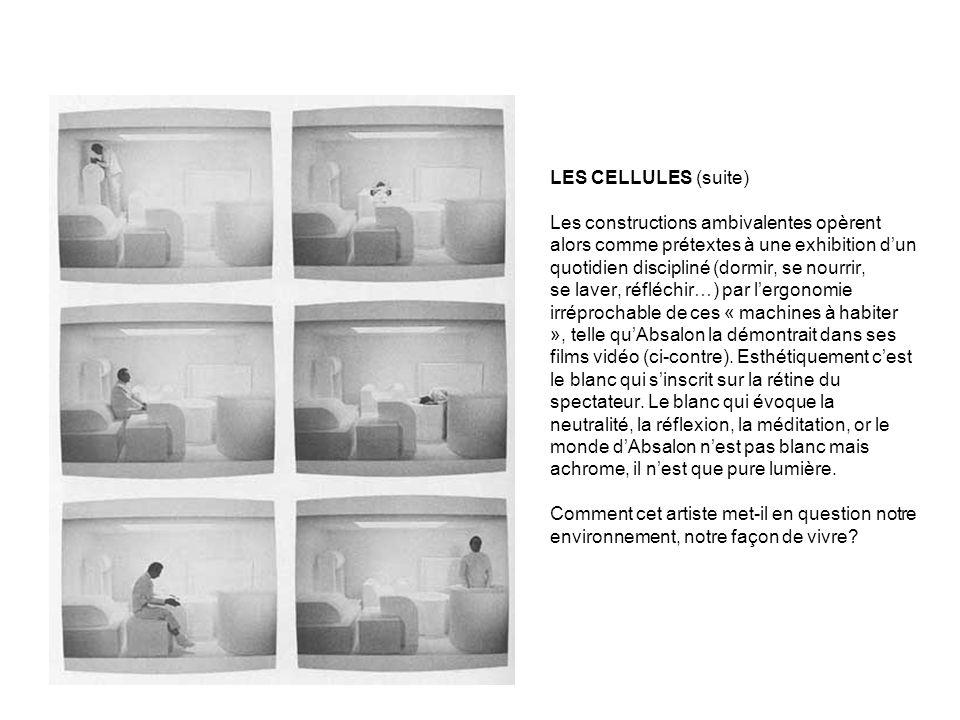 LES CELLULES (suite) Les constructions ambivalentes opèrent alors comme prétextes à une exhibition d'un quotidien discipliné (dormir, se nourrir, se laver, réfléchir…) par l'ergonomie irréprochable de ces « machines à habiter », telle qu'Absalon la démontrait dans ses films vidéo (ci-contre).