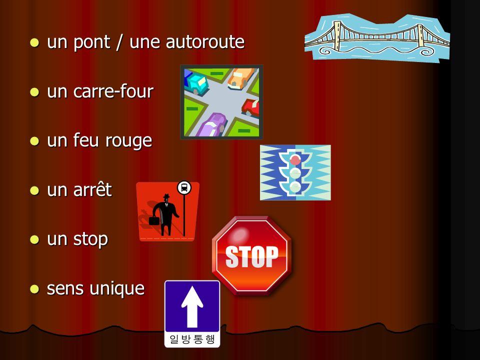 un pont / une autoroute un carre-four un feu rouge un arrêt un stop sens unique