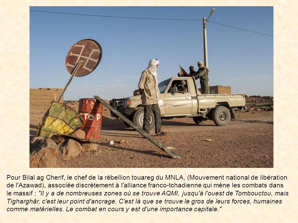 Pour Bilal ag Cherif, le chef de la rébellion touareg du MNLA, (Mouvement national de libération de l Azawad), associée discrètement à l alliance franco-tchadienne qui mène les combats dans le massif : Il y a de nombreuses zones où se trouve AQMI, jusqu à l ouest de Tombouctou, mais Tigharghâr, c est leur point d ancrage.