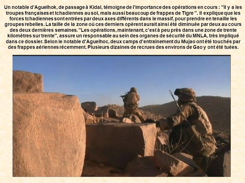Un notable d Aguelhok, de passage à Kidal, témoigne de l importance des opérations en cours : Il y a les troupes françaises et tchadiennes au sol, mais aussi beaucoup de frappes de Tigre .