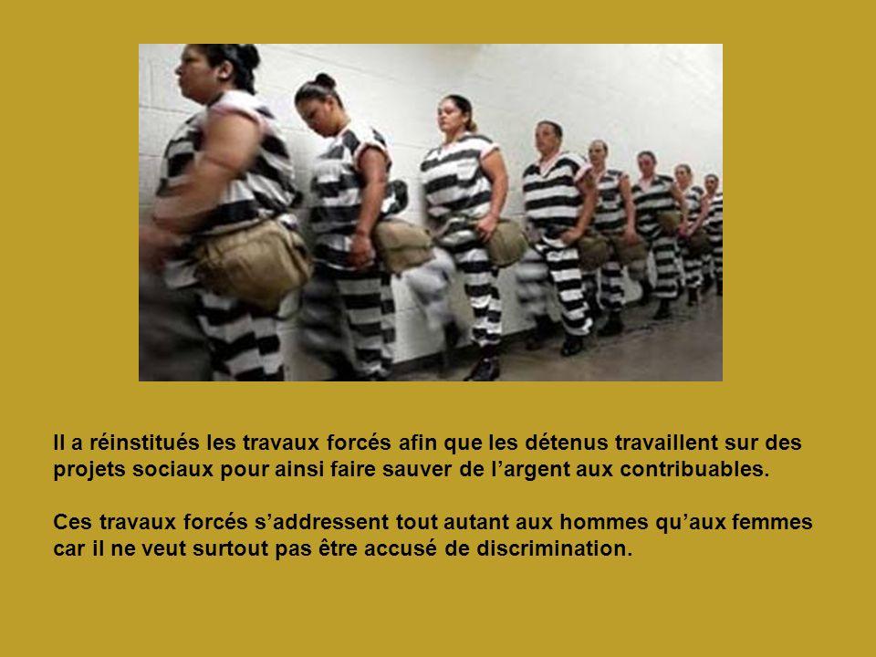 Il a réinstitués les travaux forcés afin que les détenus travaillent sur des projets sociaux pour ainsi faire sauver de l'argent aux contribuables.