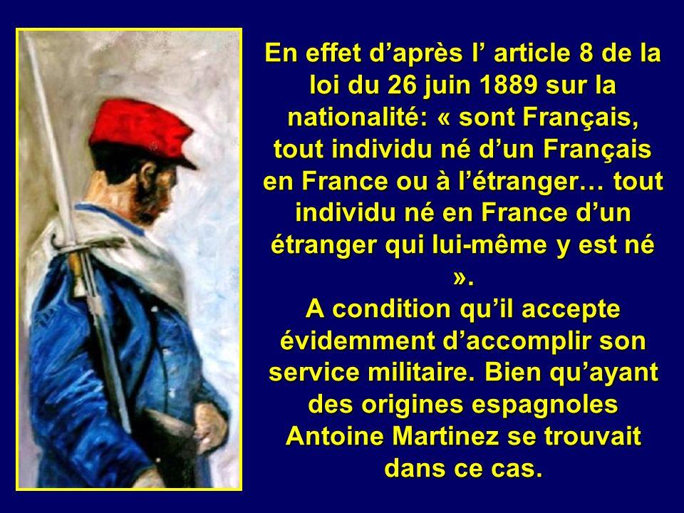 En effet d'après l' article 8 de la loi du 26 juin 1889 sur la nationalité: « sont Français, tout individu né d'un Français en France ou à l'étranger… tout individu né en France d'un étranger qui lui-même y est né ». A condition qu'il accepte évidemment d'accomplir son service militaire. Bien qu'ayant des origines espagnoles Antoine Martinez se trouvait dans ce cas.