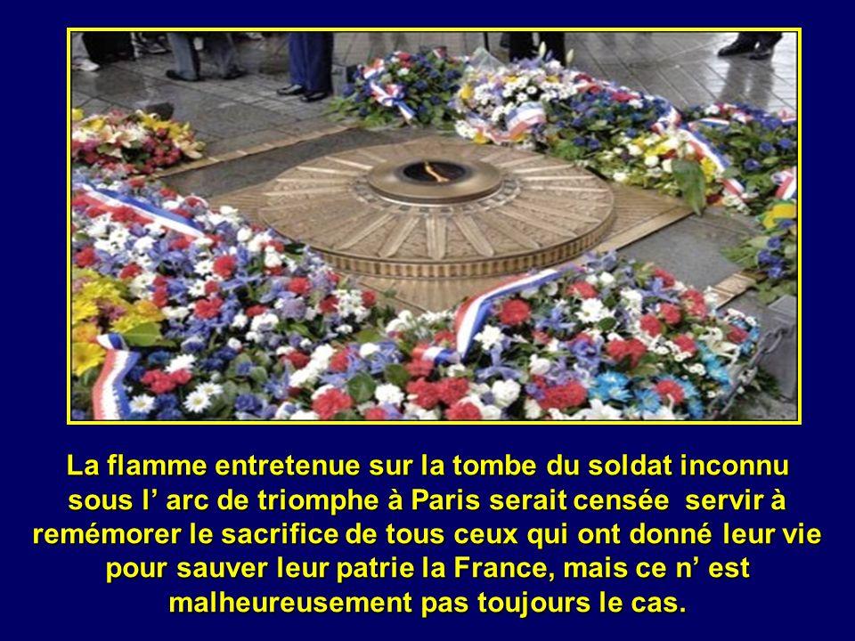 La flamme entretenue sur la tombe du soldat inconnu sous l' arc de triomphe à Paris serait censée servir à remémorer le sacrifice de tous ceux qui ont donné leur vie pour sauver leur patrie la France, mais ce n' est malheureusement pas toujours le cas.