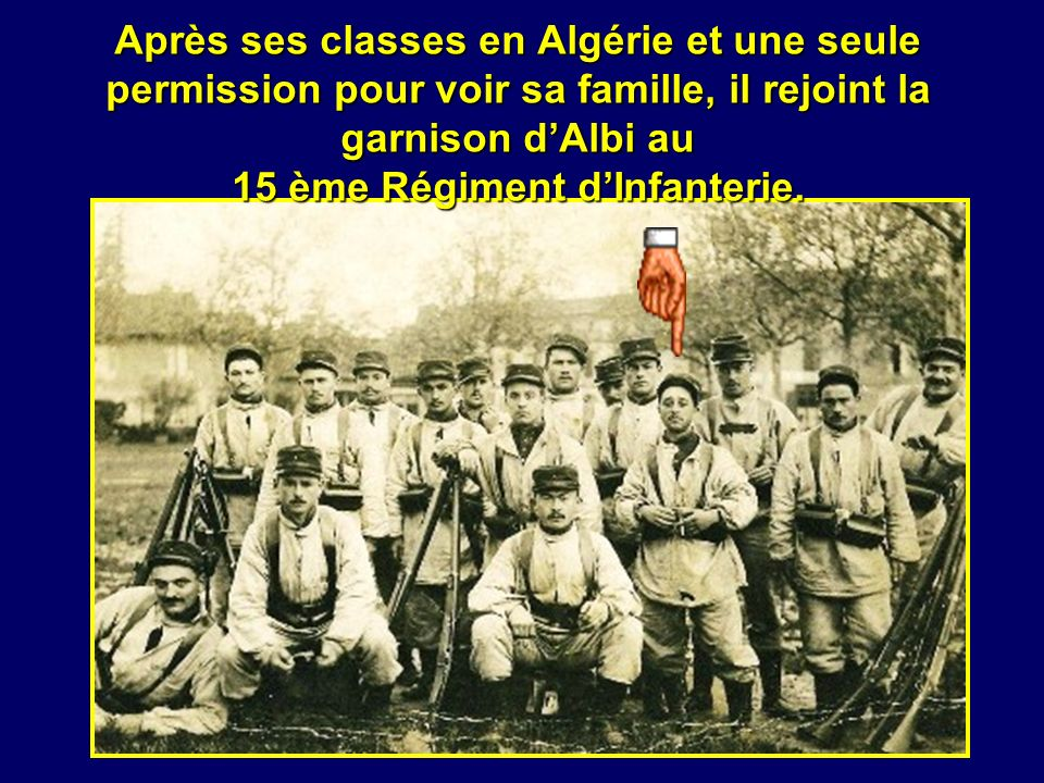 Après ses classes en Algérie et une seule permission pour voir sa famille, il rejoint la garnison d'Albi au 15 ème Régiment d'Infanterie.