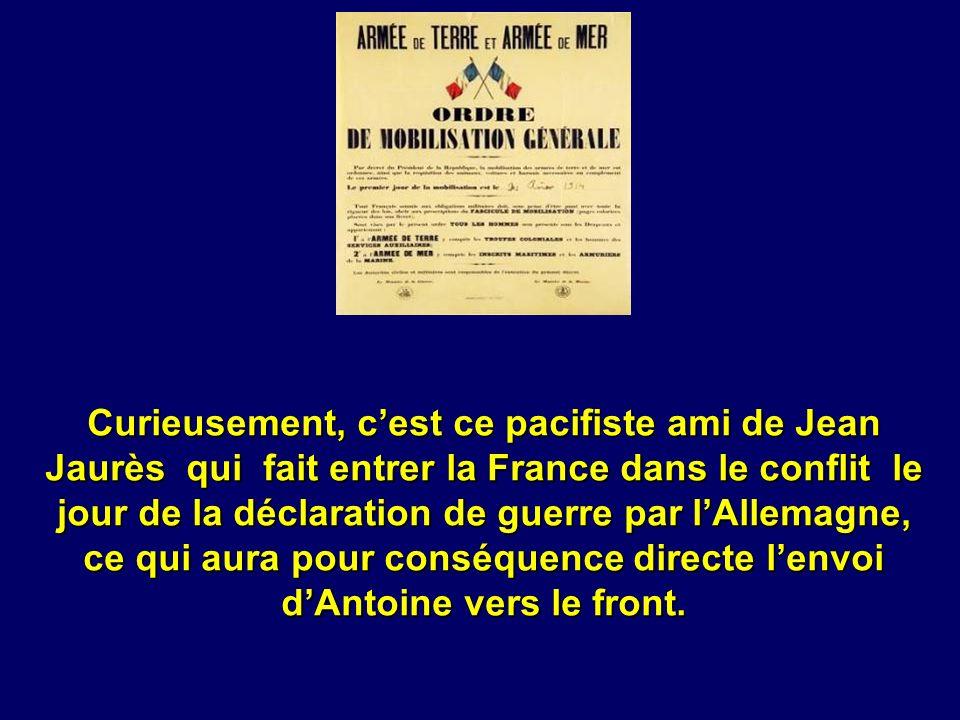 Curieusement, c'est ce pacifiste ami de Jean Jaurès qui fait entrer la France dans le conflit le jour de la déclaration de guerre par l'Allemagne, ce qui aura pour conséquence directe l'envoi d'Antoine vers le front.