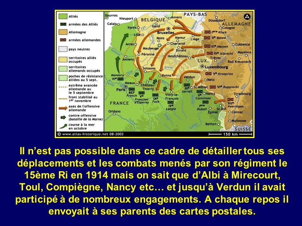 Il n'est pas possible dans ce cadre de détailler tous ses déplacements et les combats menés par son régiment le 15ème Ri en 1914 mais on sait que d'Albi à Mirecourt, Toul, Compiègne, Nancy etc… et jusqu'à Verdun il avait participé à de nombreux engagements.