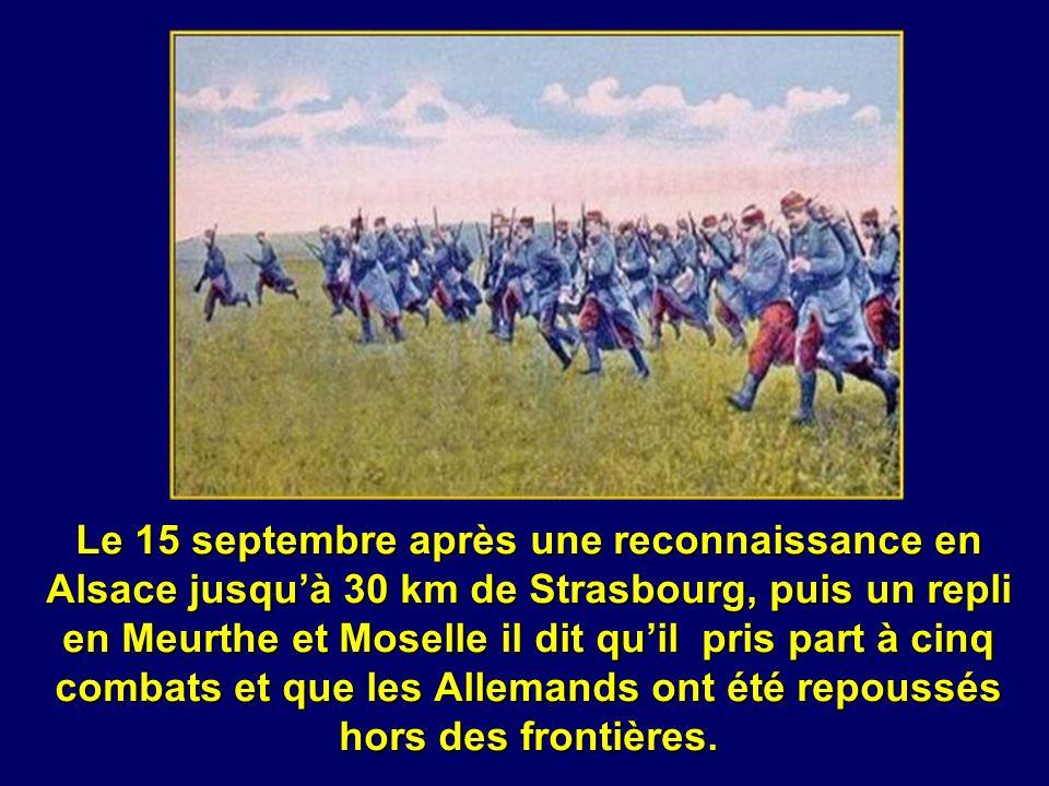 Le 15 septembre après une reconnaissance en Alsace jusqu'à 30 km de Strasbourg, puis un repli en Meurthe et Moselle il dit qu'il pris part à cinq combats et que les Allemands ont été repoussés hors des frontières.