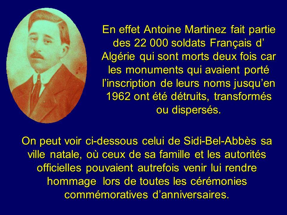 En effet Antoine Martinez fait partie des 22 000 soldats Français d' Algérie qui sont morts deux fois car les monuments qui avaient porté l'inscription de leurs noms jusqu'en 1962 ont été détruits, transformés ou dispersés.