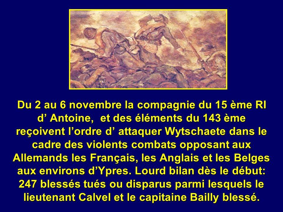 Du 2 au 6 novembre la compagnie du 15 ème RI d' Antoine, et des éléments du 143 ème reçoivent l'ordre d' attaquer Wytschaete dans le cadre des violents combats opposant aux Allemands les Français, les Anglais et les Belges aux environs d'Ypres.