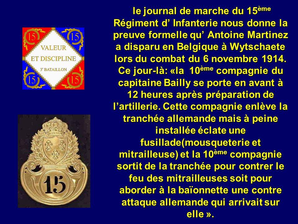 le journal de marche du 15ème Régiment d' Infanterie nous donne la preuve formelle qu' Antoine Martinez a disparu en Belgique à Wytschaete lors du combat du 6 novembre 1914.