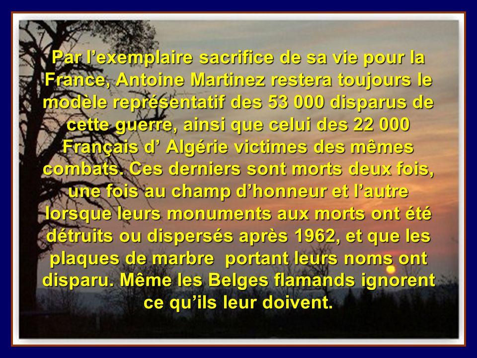 Par l'exemplaire sacrifice de sa vie pour la France, Antoine Martinez restera toujours le modèle représentatif des 53 000 disparus de cette guerre, ainsi que celui des 22 000 Français d' Algérie victimes des mêmes combats.