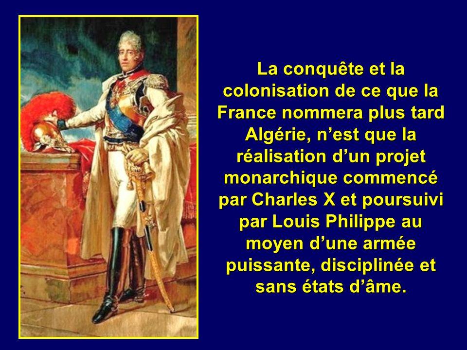 La conquête et la colonisation de ce que la France nommera plus tard Algérie, n'est que la réalisation d'un projet monarchique commencé par Charles X et poursuivi par Louis Philippe au moyen d'une armée puissante, disciplinée et sans états d'âme.