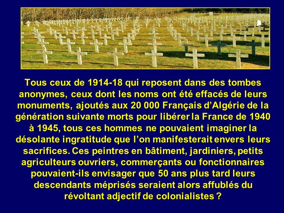 Tous ceux de 1914-18 qui reposent dans des tombes anonymes, ceux dont les noms ont été effacés de leurs monuments, ajoutés aux 20 000 Français d'Algérie de la génération suivante morts pour libérer la France de 1940 à 1945, tous ces hommes ne pouvaient imaginer la désolante ingratitude que l'on manifesterait envers leurs sacrifices.