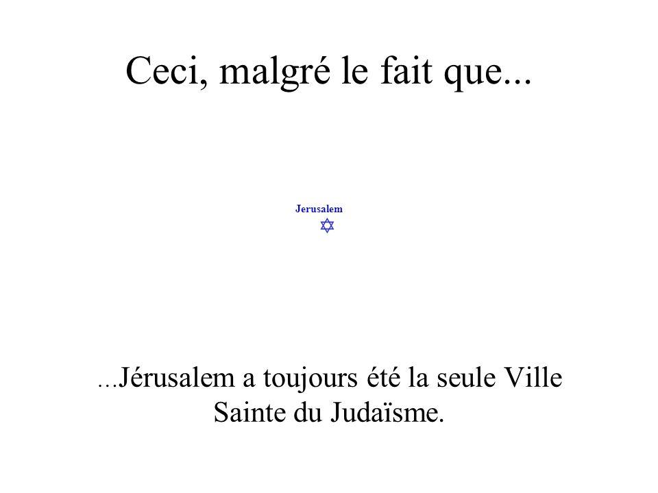 …Jérusalem a toujours été la seule Ville Sainte du Judaïsme.