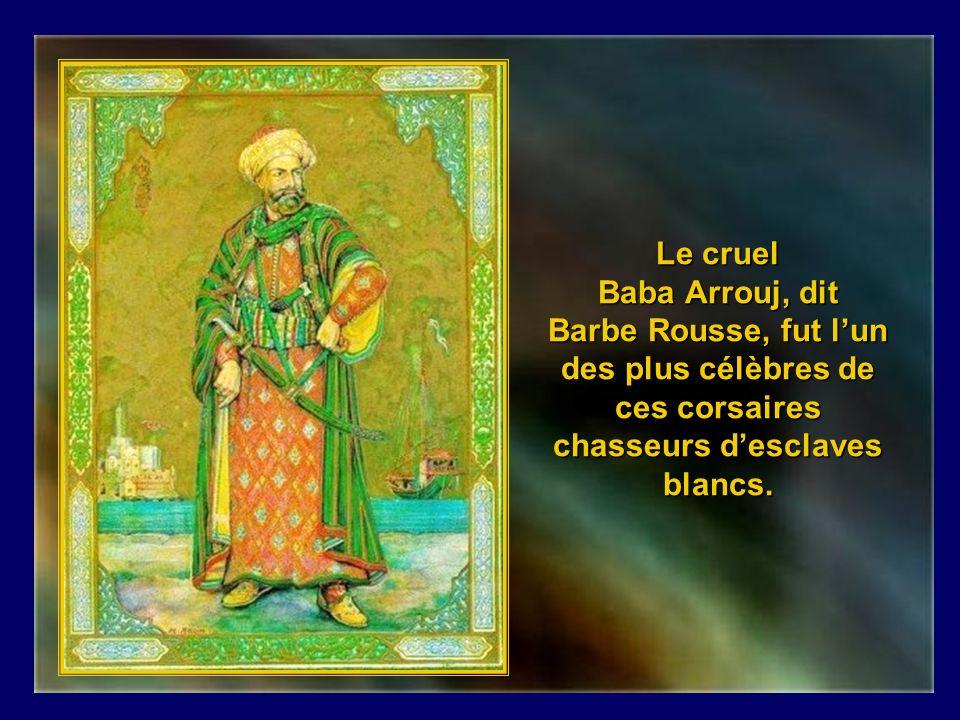 Le cruel Baba Arrouj, dit Barbe Rousse, fut l'un des plus célèbres de ces corsaires chasseurs d'esclaves blancs.