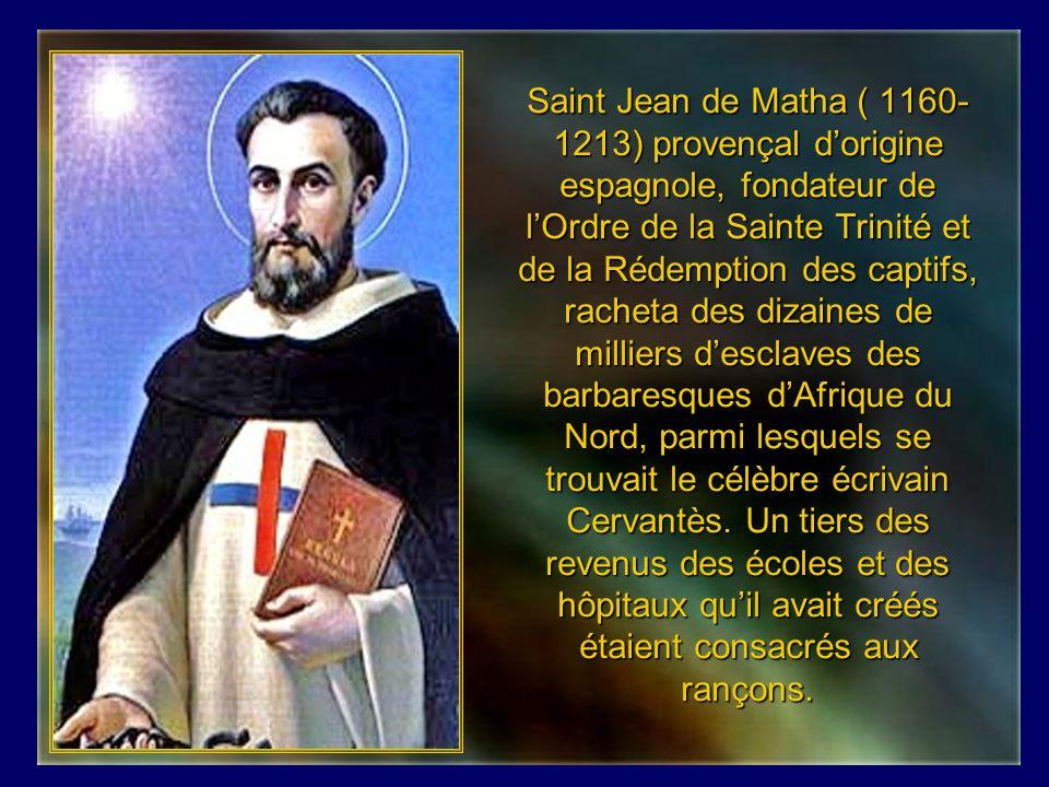 Saint Jean de Matha ( 1160-1213) provençal d'origine espagnole, fondateur de l'Ordre de la Sainte Trinité et de la Rédemption des captifs, racheta des dizaines de milliers d'esclaves des barbaresques d'Afrique du Nord, parmi lesquels se trouvait le célèbre écrivain Cervantès.
