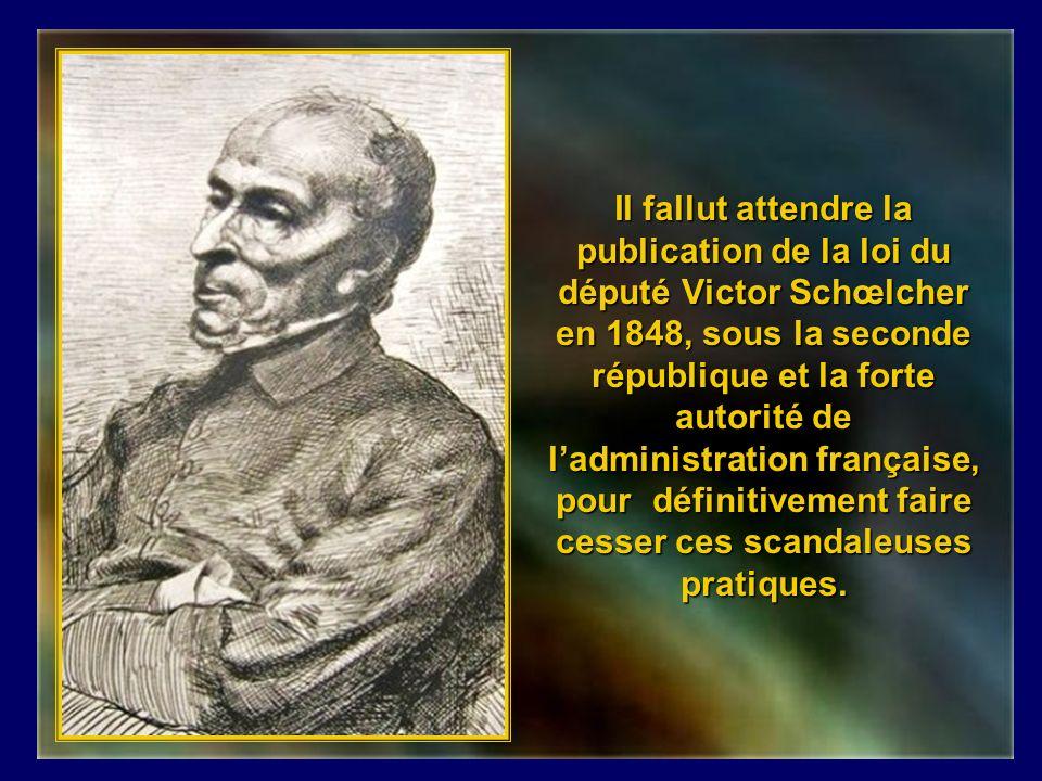 Il fallut attendre la publication de la loi du député Victor Schœlcher en 1848, sous la seconde république et la forte autorité de l'administration française, pour définitivement faire cesser ces scandaleuses pratiques.