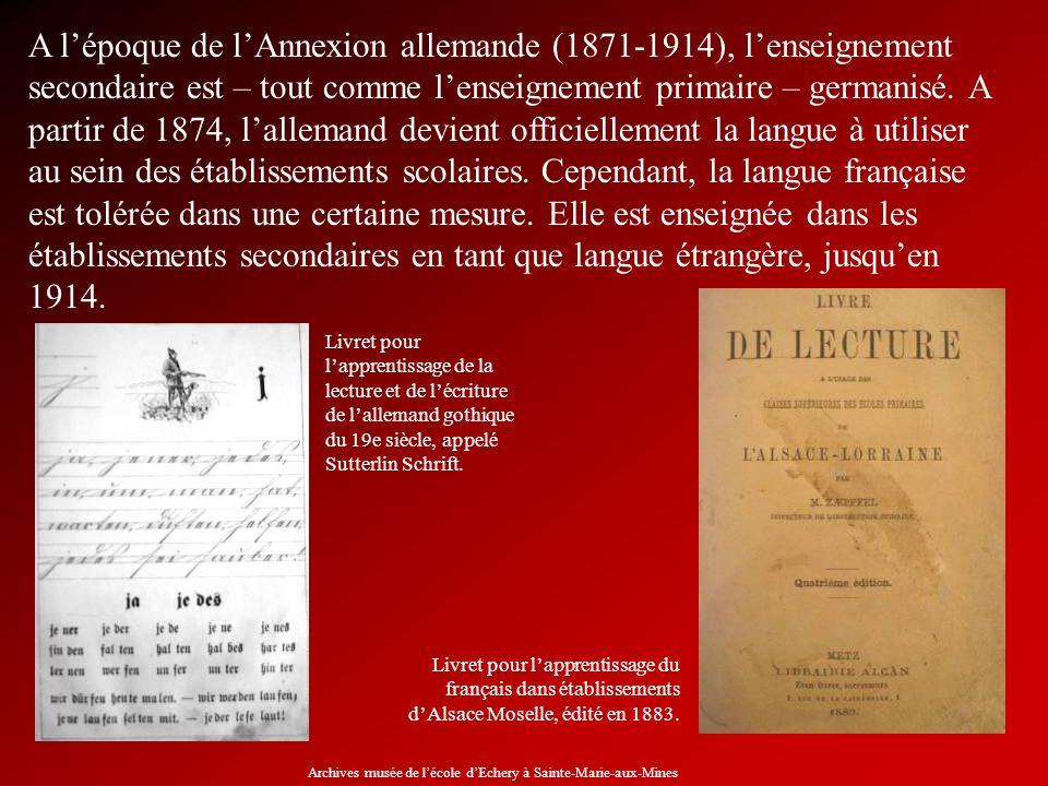 A l'époque de l'Annexion allemande (1871-1914), l'enseignement secondaire est – tout comme l'enseignement primaire – germanisé. A partir de 1874, l'allemand devient officiellement la langue à utiliser au sein des établissements scolaires. Cependant, la langue française est tolérée dans une certaine mesure. Elle est enseignée dans les établissements secondaires en tant que langue étrangère, jusqu'en 1914.