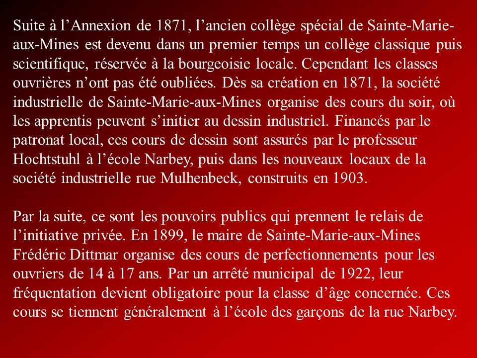 Suite à l'Annexion de 1871, l'ancien collège spécial de Sainte-Marie-aux-Mines est devenu dans un premier temps un collège classique puis scientifique, réservée à la bourgeoisie locale. Cependant les classes ouvrières n'ont pas été oubliées. Dès sa création en 1871, la société industrielle de Sainte-Marie-aux-Mines organise des cours du soir, où les apprentis peuvent s'initier au dessin industriel. Financés par le patronat local, ces cours de dessin sont assurés par le professeur Hochtstuhl à l'école Narbey, puis dans les nouveaux locaux de la société industrielle rue Mulhenbeck, construits en 1903.
