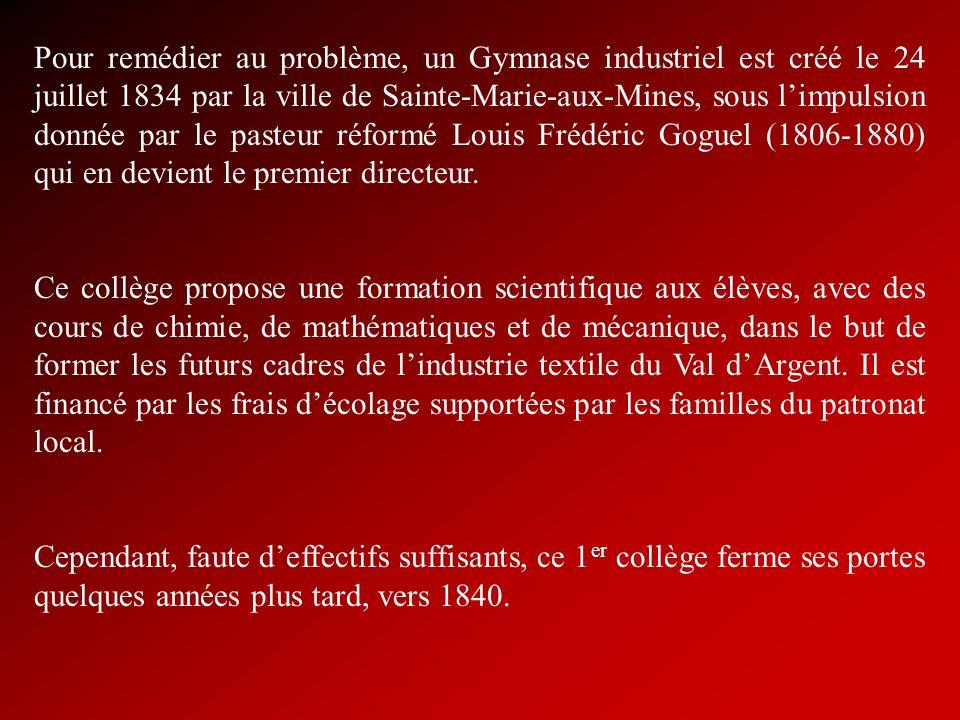 Pour remédier au problème, un Gymnase industriel est créé le 24 juillet 1834 par la ville de Sainte-Marie-aux-Mines, sous l'impulsion donnée par le pasteur réformé Louis Frédéric Goguel (1806-1880) qui en devient le premier directeur.
