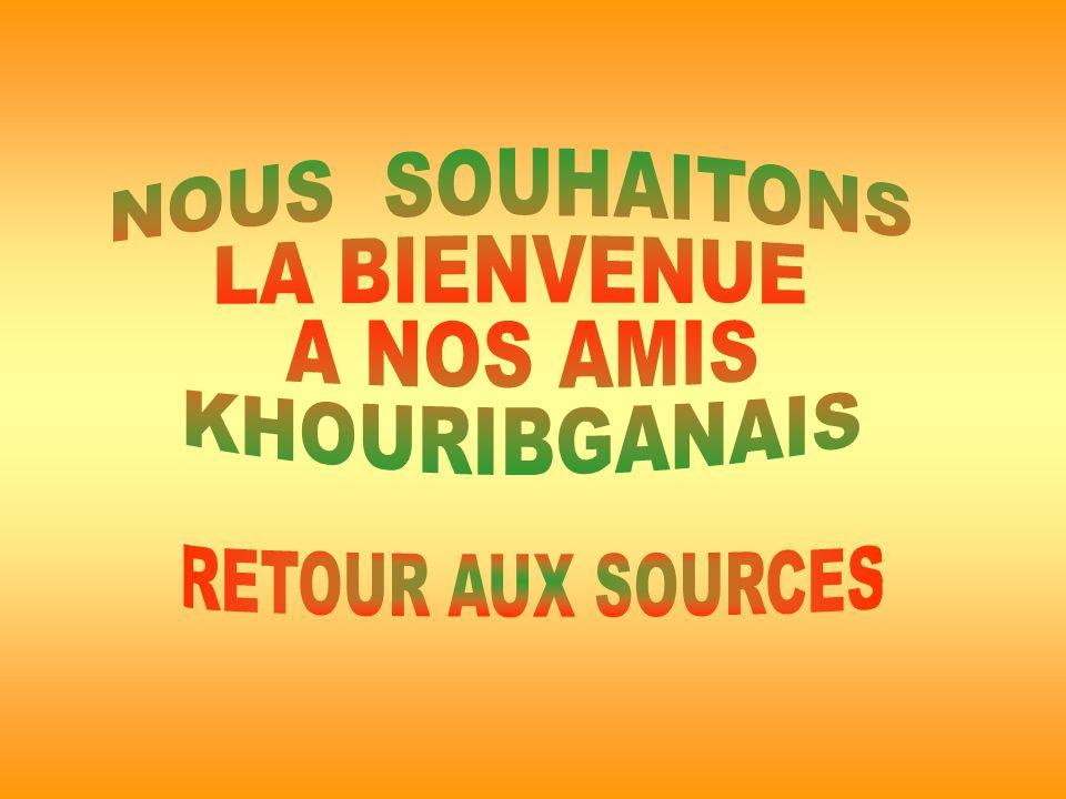 NOUS SOUHAITONS LA BIENVENUE A NOS AMIS KHOURIBGANAIS RETOUR AUX SOURCES