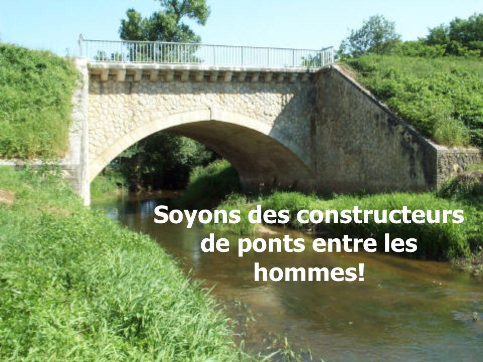 Soyons des constructeurs de ponts entre les hommes!