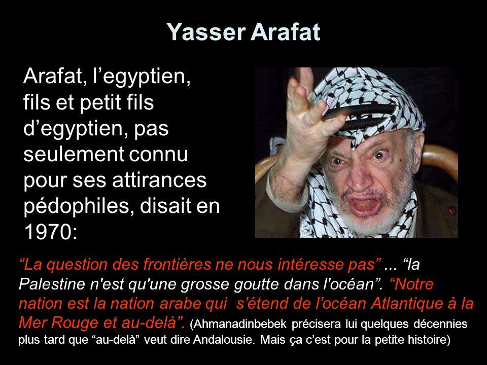 Yasser Arafat Arafat, l'egyptien, fils et petit fils d'egyptien, pas seulement connu pour ses attirances pédophiles, disait en 1970: