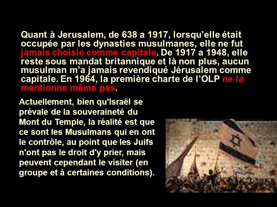 Quant à Jerusalem, de 638 a 1917, lorsqu'elle était occupée par les dynasties musulmanes, elle ne fut jamais choisie comme capitale. De 1917 a 1948, elle reste sous mandat britannique et là non plus, aucun musulman m'a jamais revendiqué Jérusalem comme capitale. En 1964, la première charte de l'OLP ne la mentionne même pas.