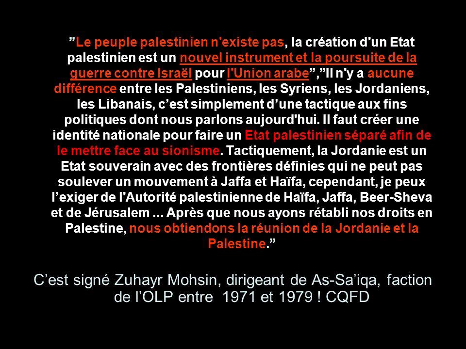 Le peuple palestinien n existe pas, la création d un Etat palestinien est un nouvel instrument et la poursuite de la guerre contre Israël pour l Union arabe , Il n y a aucune différence entre les Palestiniens, les Syriens, les Jordaniens, les Libanais, c'est simplement d'une tactique aux fins politiques dont nous parlons aujourd hui. Il faut créer une identité nationale pour faire un Etat palestinien séparé afin de le mettre face au sionisme. Tactiquement, la Jordanie est un Etat souverain avec des frontières définies qui ne peut pas soulever un mouvement à Jaffa et Haïfa, cependant, je peux l'exiger de l Autorité palestinienne de Haïfa, Jaffa, Beer-Sheva et de Jérusalem ... Après que nous ayons rétabli nos droits en Palestine, nous obtiendons la réunion de la Jordanie et la Palestine.